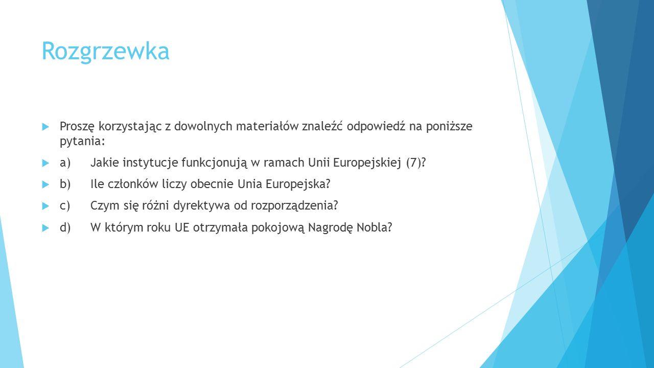 Rozgrzewka  Proszę korzystając z dowolnych materiałów znaleźć odpowiedź na poniższe pytania:  a)Jakie instytucje funkcjonują w ramach Unii Europejsk