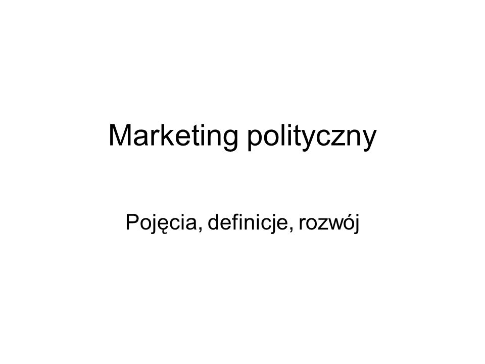 Marketing polityczny Pojęcia, definicje, rozwój