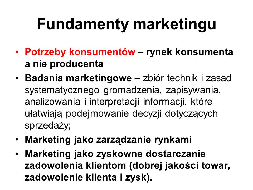 Fundamenty marketingu Potrzeby konsumentów – rynek konsumenta a nie producenta Badania marketingowe – zbiór technik i zasad systematycznego gromadzeni