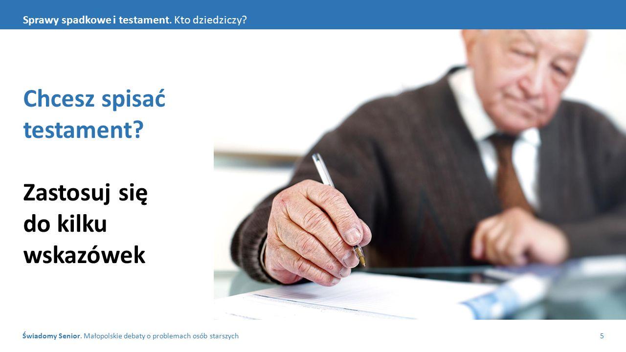 Świadomy Senior. Małopolskie debaty o problemach osób starszych5 Sprawy spadkowe i testament. Kto dziedziczy? Chcesz spisać testament? Zastosuj się do