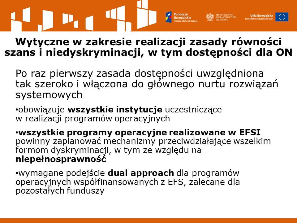 Wytyczne w zakresie realizacji zasady równości szans i niedyskryminacji, w tym dostępności dla ON Po raz pierwszy zasada dostępności uwzględniona tak szeroko i włączona do głównego nurtu rozwiązań systemowych obowiązuje wszystkie instytucje uczestniczące w realizacji programów operacyjnych wszystkie programy operacyjne realizowane w EFSI powinny zaplanować mechanizmy przeciwdziałające wszelkim formom dyskryminacji, w tym ze względu na niepełnosprawność wymagane podejście dual approach dla programów operacyjnych współfinansowanych z EFS, zalecane dla pozostałych funduszy