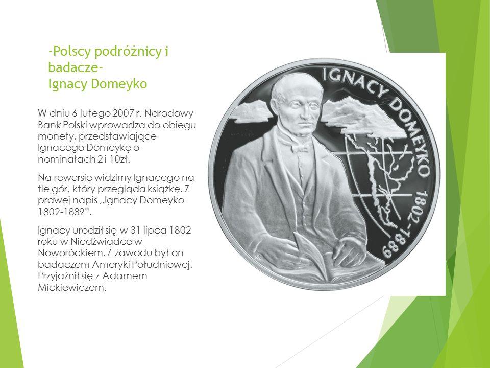 -Polscy podróżnicy i badacze- Ignacy Domeyko W dniu 6 lutego 2007 r. Narodowy Bank Polski wprowadza do obiegu monety, przedstawiające Ignacego Domeykę