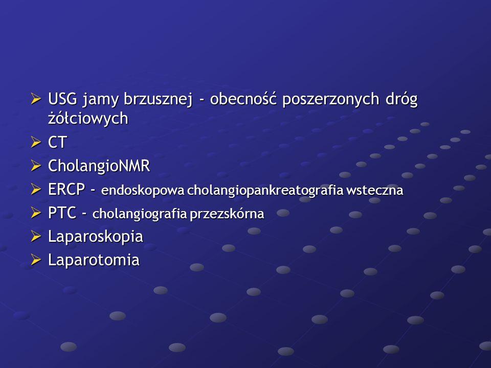  USG jamy brzusznej - obecność poszerzonych dróg żółciowych  CT  CholangioNMR  ERCP - endoskopowa cholangiopankreatografia wsteczna  PTC - cholan