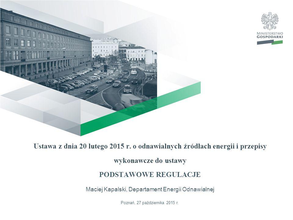 Ustawa z dnia 20 lutego 2015 r. o odnawialnych źródłach energii i przepisy wykonawcze do ustawy PODSTAWOWE REGULACJE Maciej Kapalski, Departament Ener