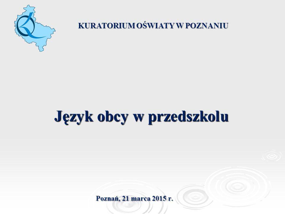 Język obcy w przedszkolu KURATORIUM OŚWIATY W POZNANIU Poznań, 21 marca 2015 r.