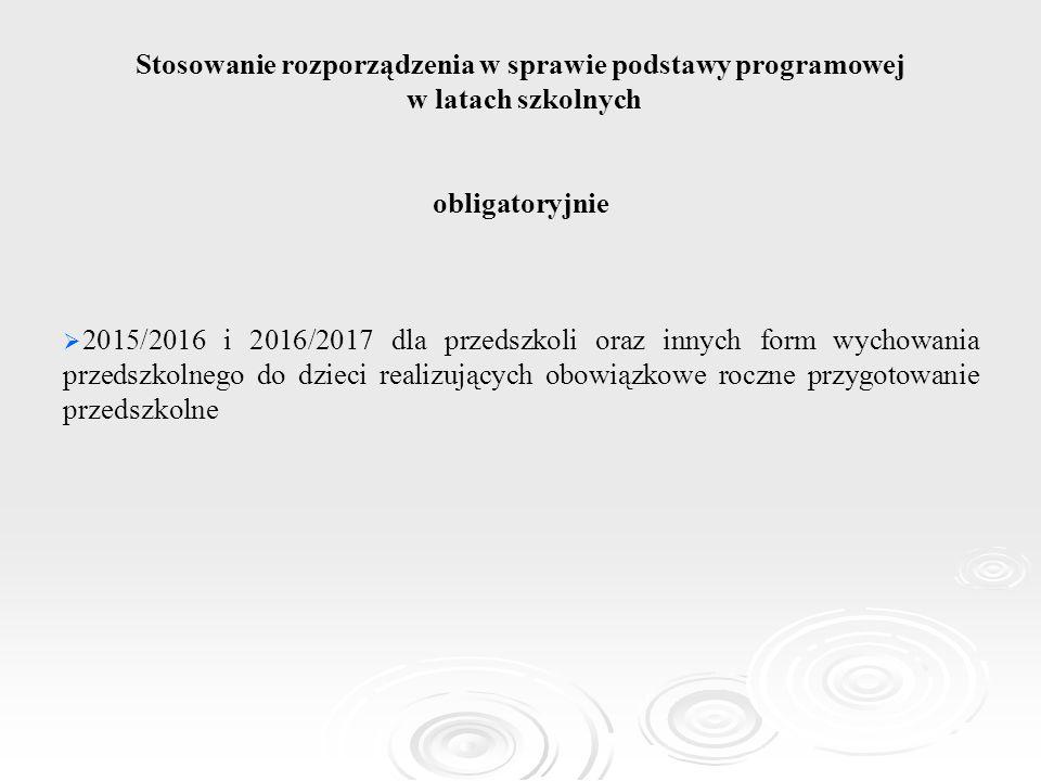 Stosowanie rozporządzenia w sprawie podstawy programowej w latach szkolnych obligatoryjnie   2015/2016 i 2016/2017 dla przedszkoli oraz innych form
