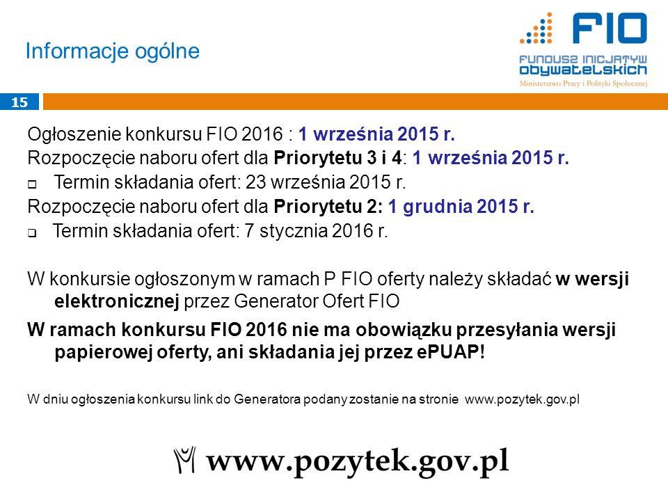 Informacje ogólne 15 Ogłoszenie konkursu FIO 2016 : 1 września 2015 r. Rozpoczęcie naboru ofert dla Priorytetu 3 i 4: 1 września 2015 r.  Termin skła