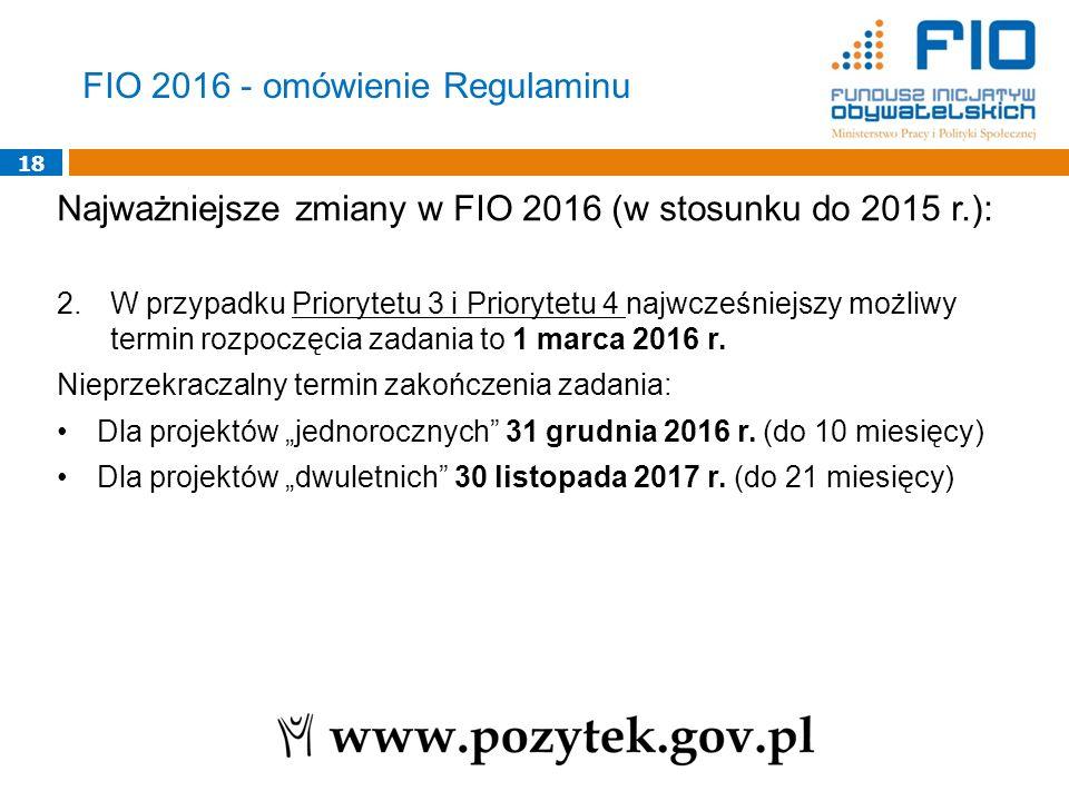 18 Najważniejsze zmiany w FIO 2016 (w stosunku do 2015 r.): 2.W przypadku Priorytetu 3 i Priorytetu 4 najwcześniejszy możliwy termin rozpoczęcia zadan