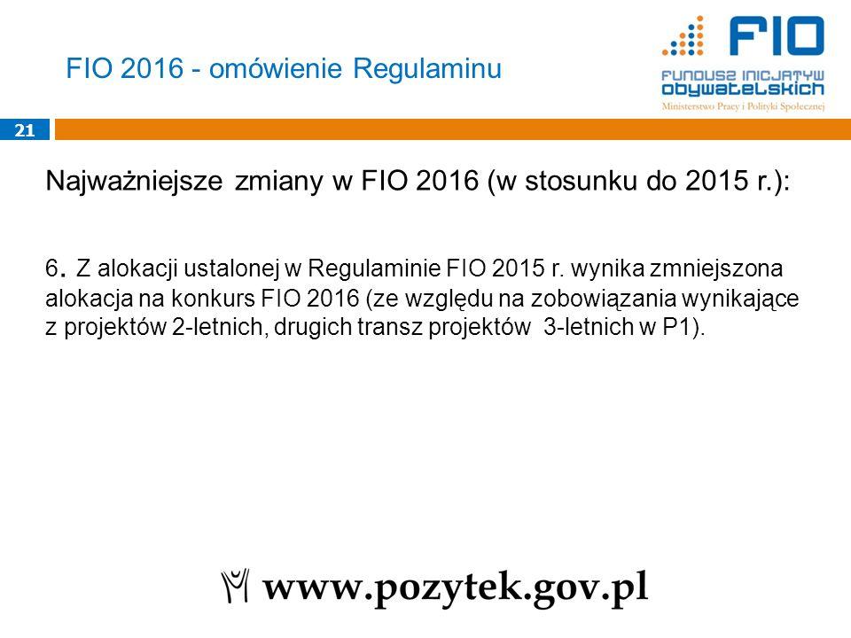 21 Najważniejsze zmiany w FIO 2016 (w stosunku do 2015 r.): 6. Z alokacji ustalonej w Regulaminie FIO 2015 r. wynika zmniejszona alokacja na konkurs F