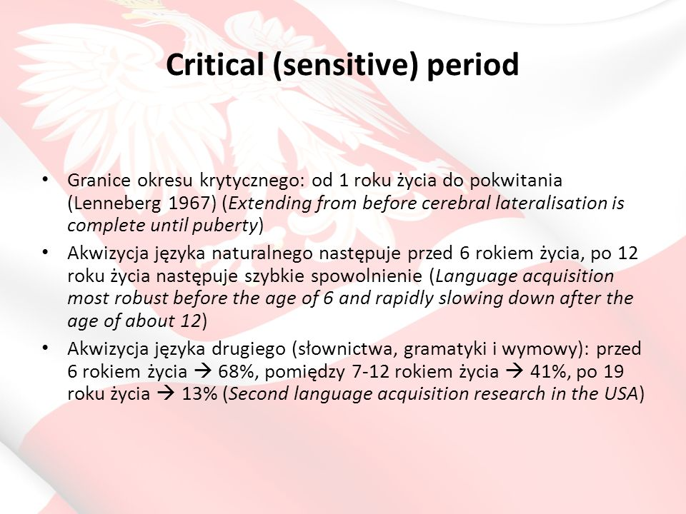Critical (sensitive) period Granice okresu krytycznego: od 1 roku życia do pokwitania (Lenneberg 1967) (Extending from before cerebral lateralisation