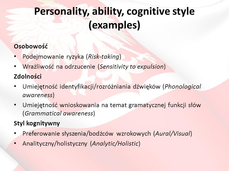 Personality, ability, cognitive style (examples) Osobowość Podejmowanie ryzyka (Risk-taking) Wrażliwość na odrzucenie (Sensitivity to expulsion) Zdolności Umiejętność identyfikacji/rozróżniania dźwięków (Phonological awareness) Umiejętność wnioskowania na temat gramatycznej funkcji słów (Grammatical awareness) Styl kognitywny Preferowanie słyszenia/bodźców wzrokowych (Aural/Visual) Analityczny/holistyczny (Analytic/Holistic)