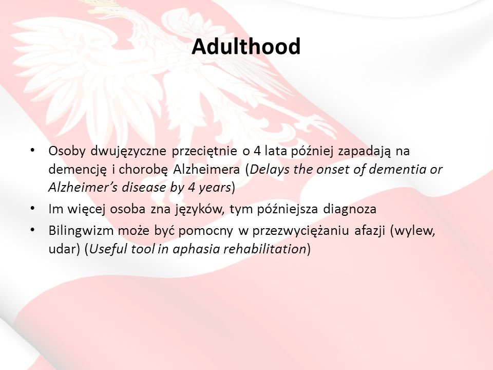 Adulthood Osoby dwujęzyczne przeciętnie o 4 lata później zapadają na demencję i chorobę Alzheimera (Delays the onset of dementia or Alzheimer's diseas