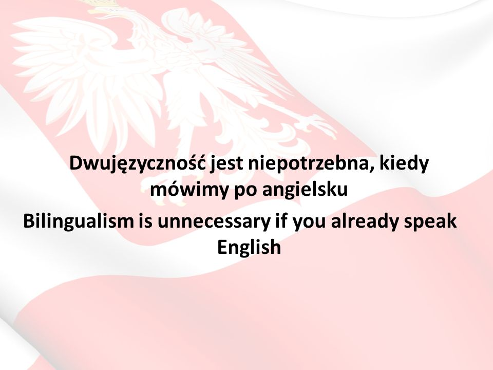 Dwujęzyczność jest niepotrzebna, kiedy mówimy po angielsku Bilingualism is unnecessary if you already speak English