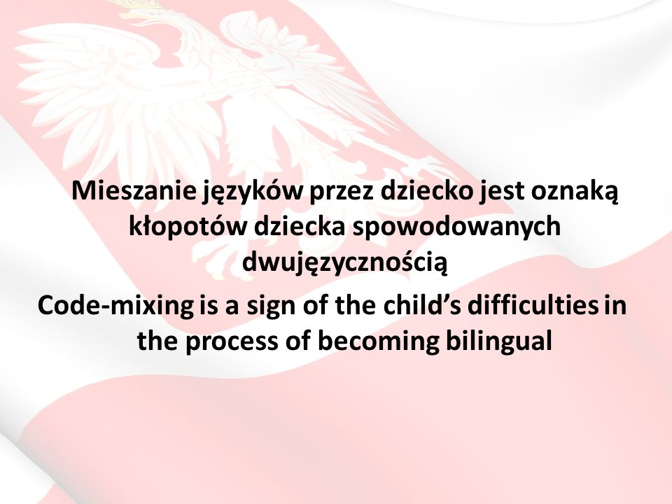 Mieszanie języków przez dziecko jest oznaką kłopotów dziecka spowodowanych dwujęzycznością Code-mixing is a sign of the child's difficulties in the pr