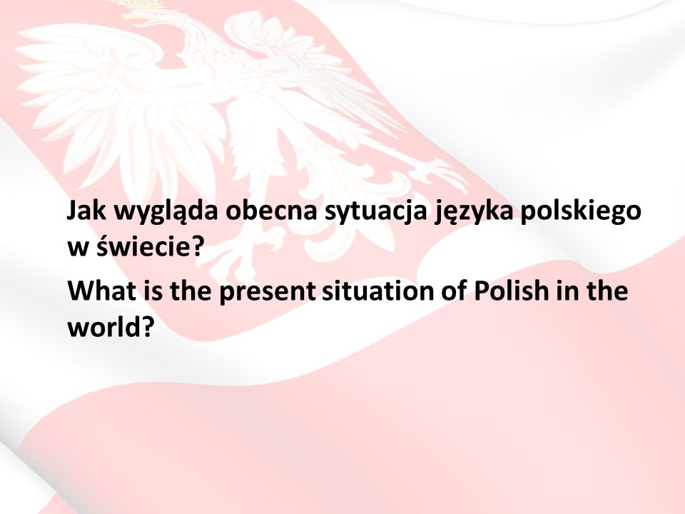 Polish in the World Od roku 2004 oficjalny język UE, największy język słowiański (Polish as an official language of the EU) Rozwój szkolnictwa polonijnego w krajach UE (ożywienie w Wlk.
