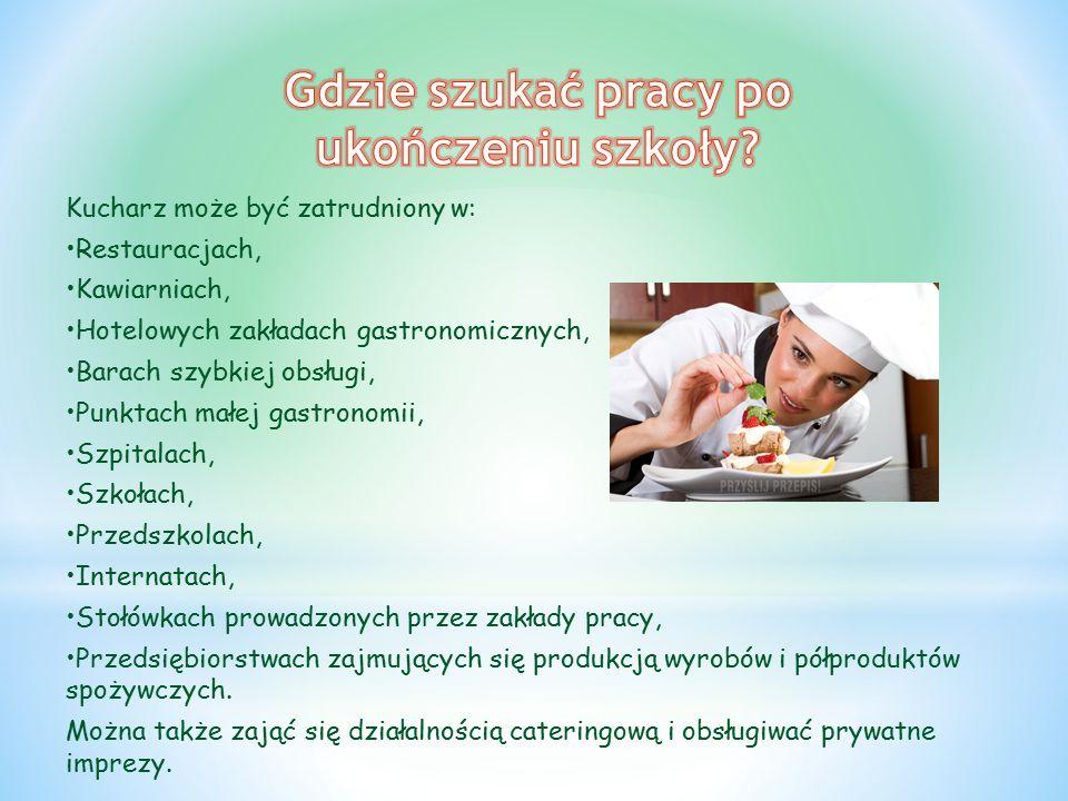 Kucharz może być zatrudniony w: Restauracjach, Kawiarniach, Hotelowych zakładach gastronomicznych, Barach szybkiej obsługi, Punktach małej gastronomii