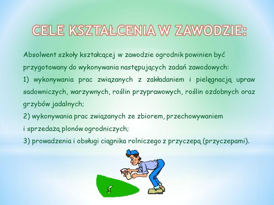 Absolwent szkoły kształcącej w zawodzie ogrodnik powinien być przygotowany do wykonywania następujących zadań zawodowych: 1) wykonywania prac związanych z zakładaniem i pielęgnacją upraw sadowniczych, warzywnych, roślin przyprawowych, roślin ozdobnych oraz grzybów jadalnych; 2) wykonywania prac związanych ze zbiorem, przechowywaniem i sprzedażą plonów ogrodniczych; 3) prowadzenia i obsługi ciągnika rolniczego z przyczepą (przyczepami).
