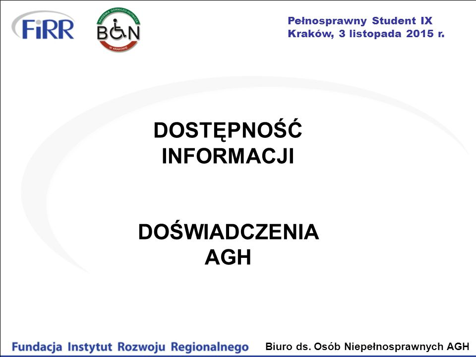 Pełnosprawny Student IX Kraków, 3 listopada 2015 r. Biuro ds. Osób Niepełnosprawnych AGH DOSTĘPNOŚĆ INFORMACJI DOŚWIADCZENIA AGH