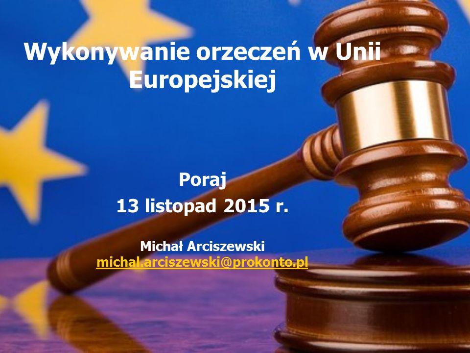 Wykonywanie orzeczeń w Unii Europejskiej Poraj 13 listopad 2015 r. Michał Arciszewski michal.arciszewski@prokonto.pl
