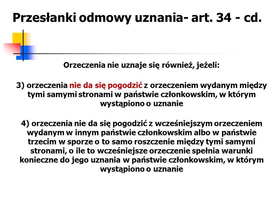 Przesłanki odmowy uznania- art. 34 - cd. Orzeczenia nie uznaje się również, jeżeli: 3) orzeczenia nie da się pogodzić z orzeczeniem wydanym między tym