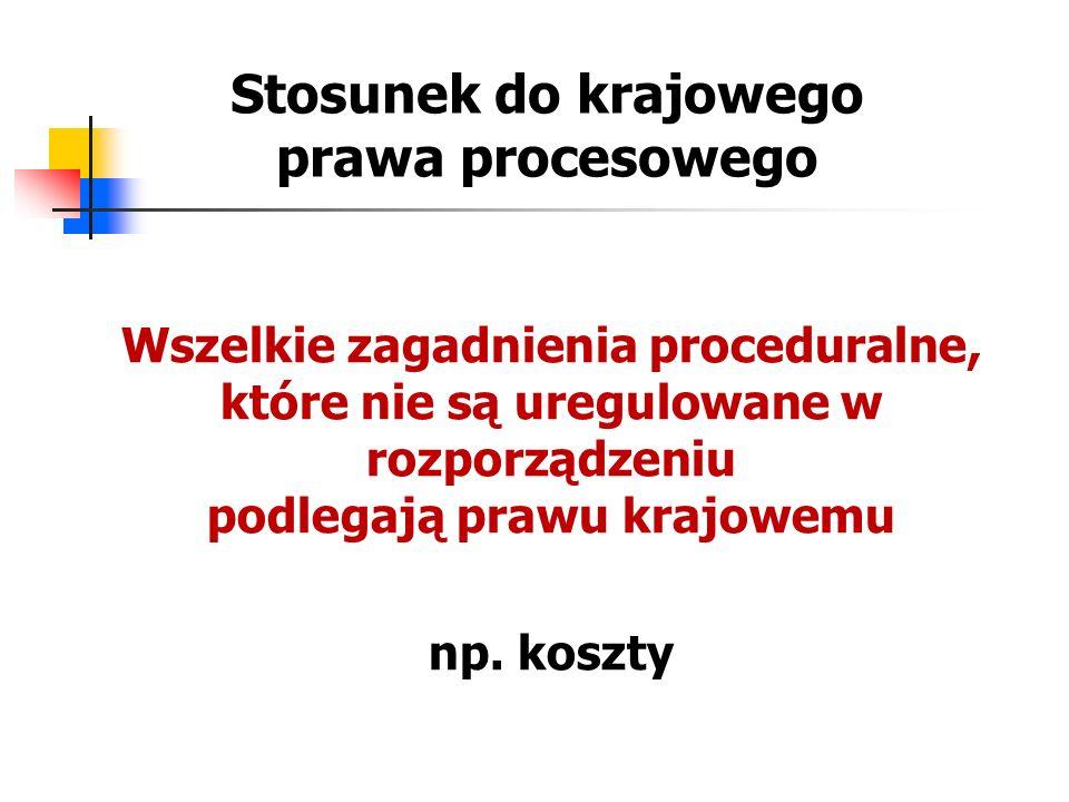 Stosunek do krajowego prawa procesowego Wszelkie zagadnienia proceduralne, które nie są uregulowane w rozporządzeniu podlegają prawu krajowemu np. kos