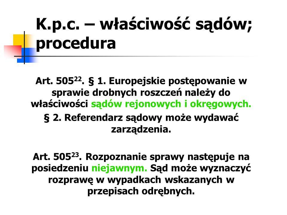 K.p.c. – właściwość sądów; procedura Art. 505 22. § 1. Europejskie postępowanie w sprawie drobnych roszczeń należy do właściwości sądów rejonowych i o