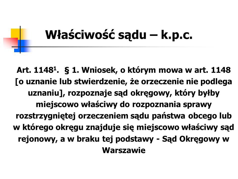 Właściwość sądu – k.p.c. Art. 1148 1. § 1. Wniosek, o którym mowa w art. 1148 [o uznanie lub stwierdzenie, że orzeczenie nie podlega uznaniu], rozpozn
