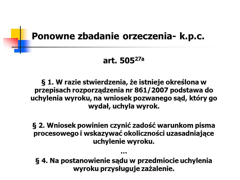 Ponowne zbadanie orzeczenia- k.p.c. art. 505 27a § 1. W razie stwierdzenia, że istnieje określona w przepisach rozporządzenia nr 861/2007 podstawa do