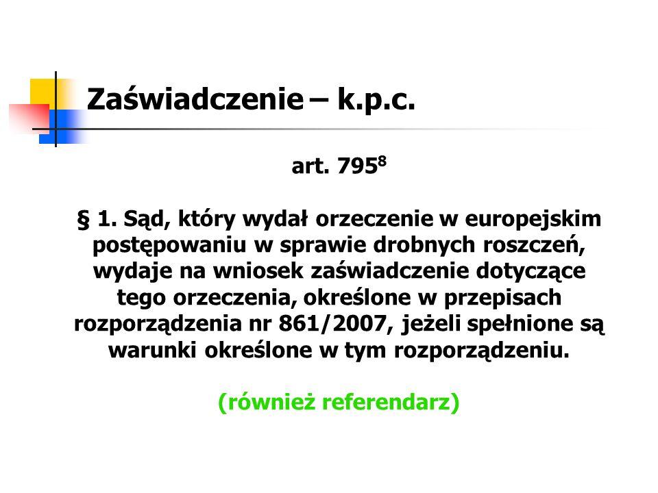Zaświadczenie – k.p.c. art. 795 8 § 1. Sąd, który wydał orzeczenie w europejskim postępowaniu w sprawie drobnych roszczeń, wydaje na wniosek zaświadcz