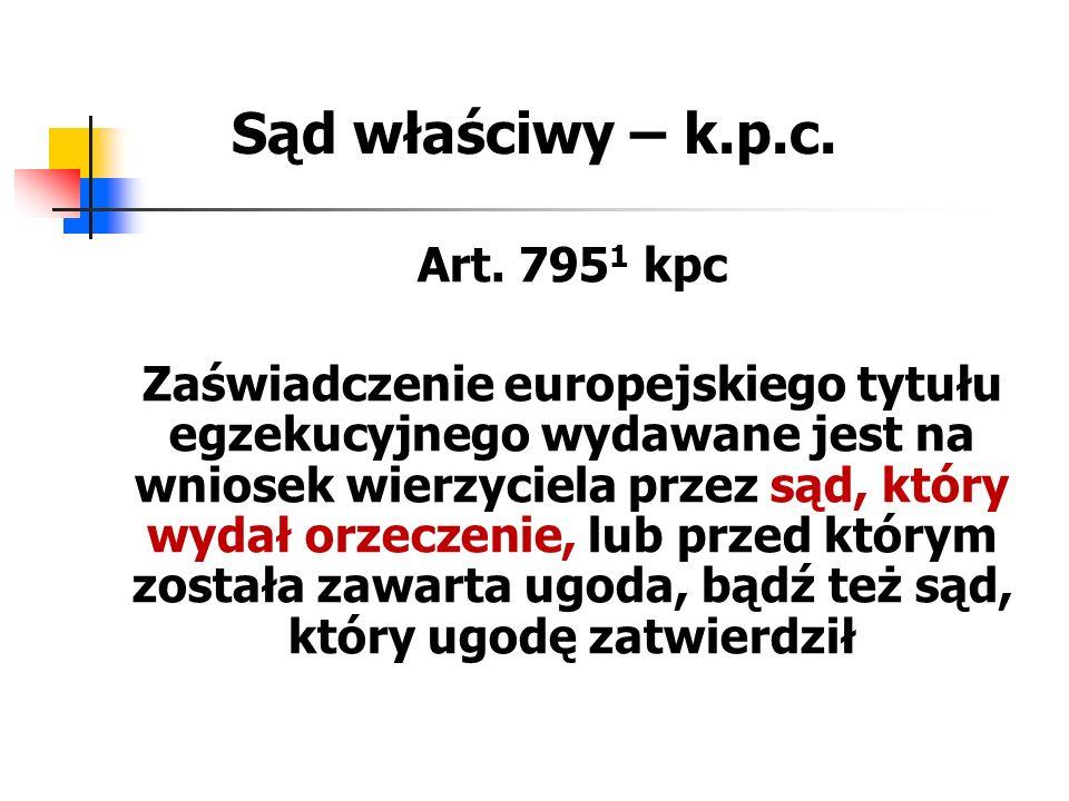 Sąd właściwy – k.p.c. Art. 795 1 kpc Zaświadczenie europejskiego tytułu egzekucyjnego wydawane jest na wniosek wierzyciela przez sąd, który wydał orze