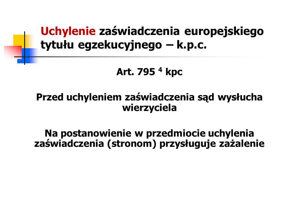 Uchylenie zaświadczenia europejskiego tytułu egzekucyjnego – k.p.c. Art. 795 4 kpc Przed uchyleniem zaświadczenia sąd wysłucha wierzyciela Na postanow