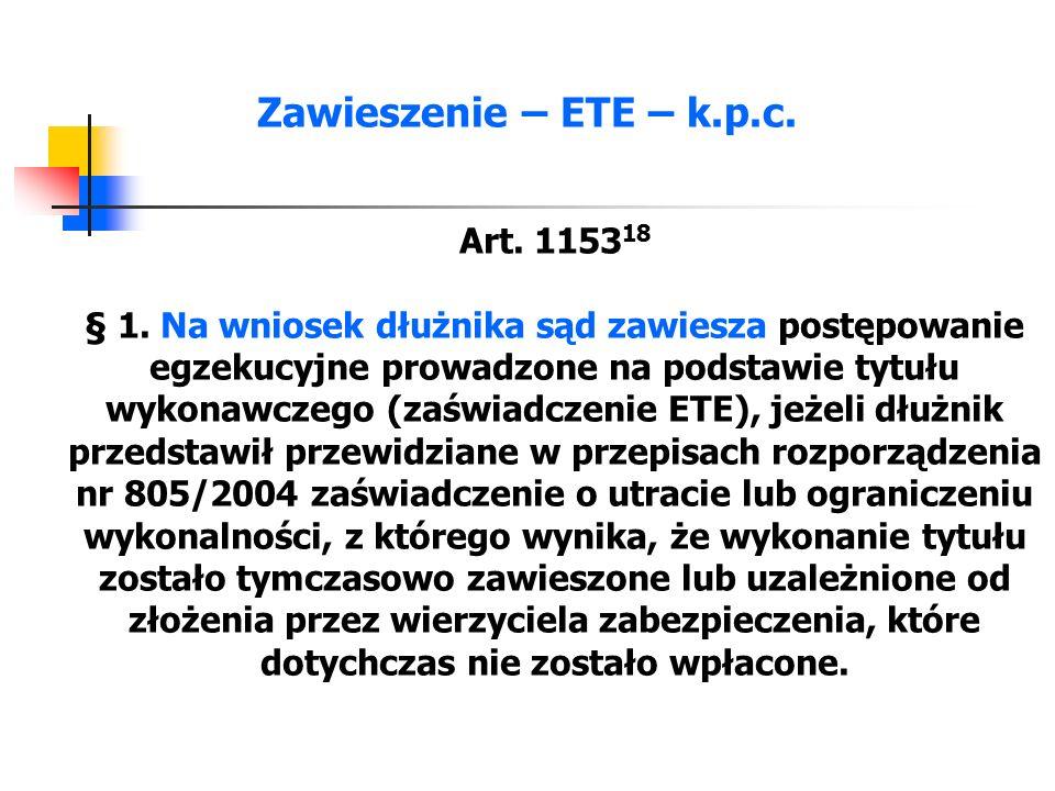 Zawieszenie – ETE – k.p.c. Art. 1153 18 § 1. Na wniosek dłużnika sąd zawiesza postępowanie egzekucyjne prowadzone na podstawie tytułu wykonawczego (za