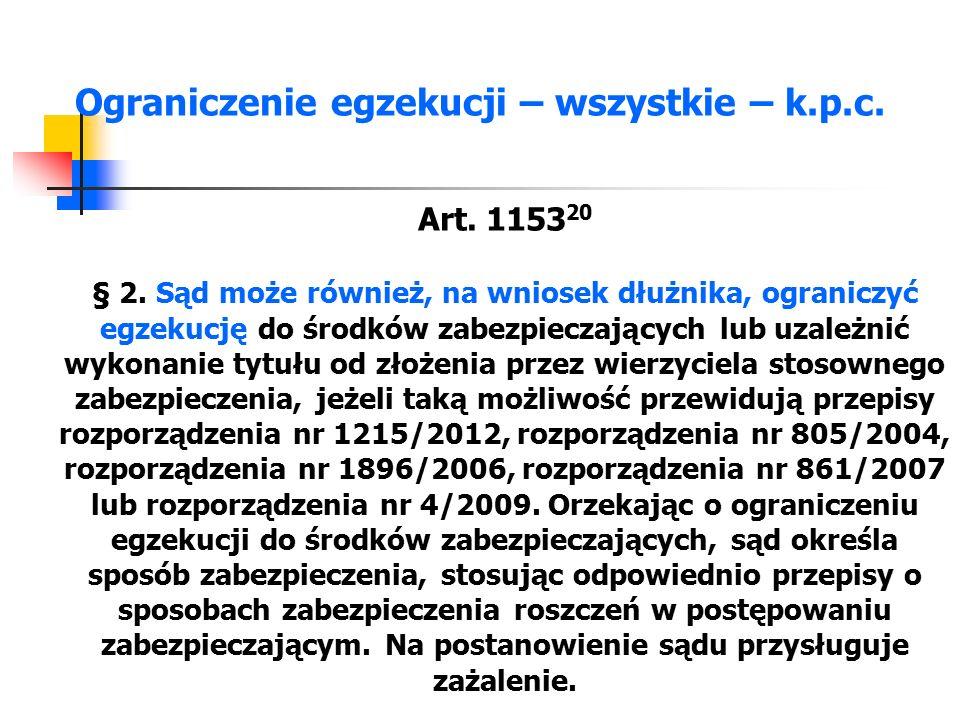 Ograniczenie egzekucji – wszystkie – k.p.c. Art. 1153 20 § 2. Sąd może również, na wniosek dłużnika, ograniczyć egzekucję do środków zabezpieczających