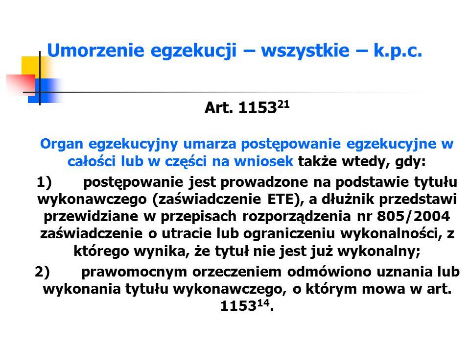 Umorzenie egzekucji – wszystkie – k.p.c. Art. 1153 21 Organ egzekucyjny umarza postępowanie egzekucyjne w całości lub w części na wniosek także wtedy,