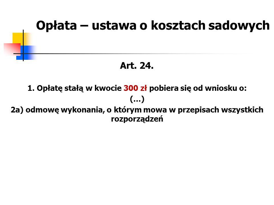 Opłata – ustawa o kosztach sadowych Art. 24. 1. Opłatę stałą w kwocie 300 zł pobiera się od wniosku o: (…) 2a) odmowę wykonania, o którym mowa w przep