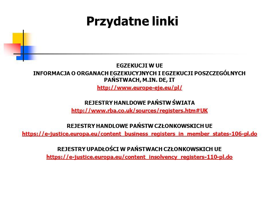 Przydatne linki EGZEKUCJI W UE INFORMACJA O ORGANACH EGZEKUCYJNYCH I EGZEKUCJI POSZCZEGÓLNYCH PAŃSTWACH, M.IN. DE, IT http://www.europe-eje.eu/pl/ REJ