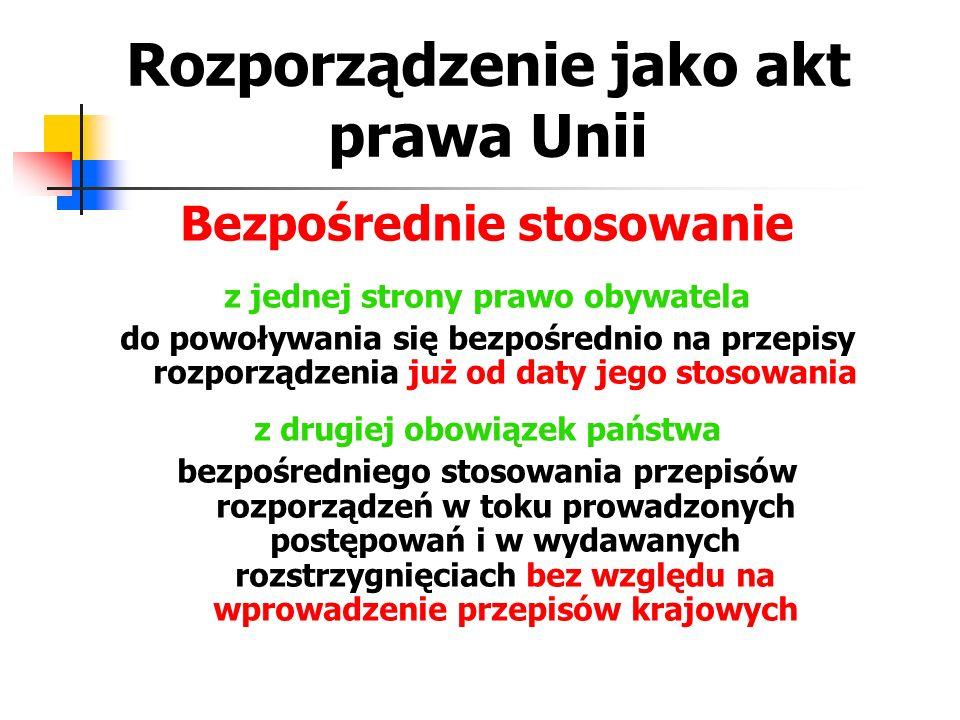 Rozporządzenie jako akt prawa Unii Bezpośrednie stosowanie z jednej strony prawo obywatela do powoływania się bezpośrednio na przepisy rozporządzenia