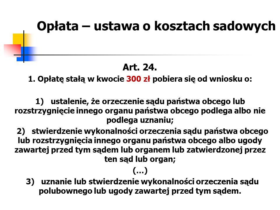 Opłata – ustawa o kosztach sadowych Art. 24. 1. Opłatę stałą w kwocie 300 zł pobiera się od wniosku o: 1) ustalenie, że orzeczenie sądu państwa obcego