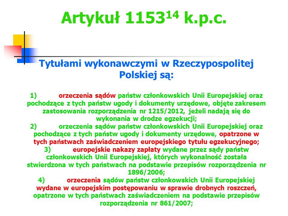 Artykuł 1153 14 k.p.c. Tytułami wykonawczymi w Rzeczypospolitej Polskiej są: 1)orzeczenia sądów państw członkowskich Unii Europejskiej oraz pochodzące