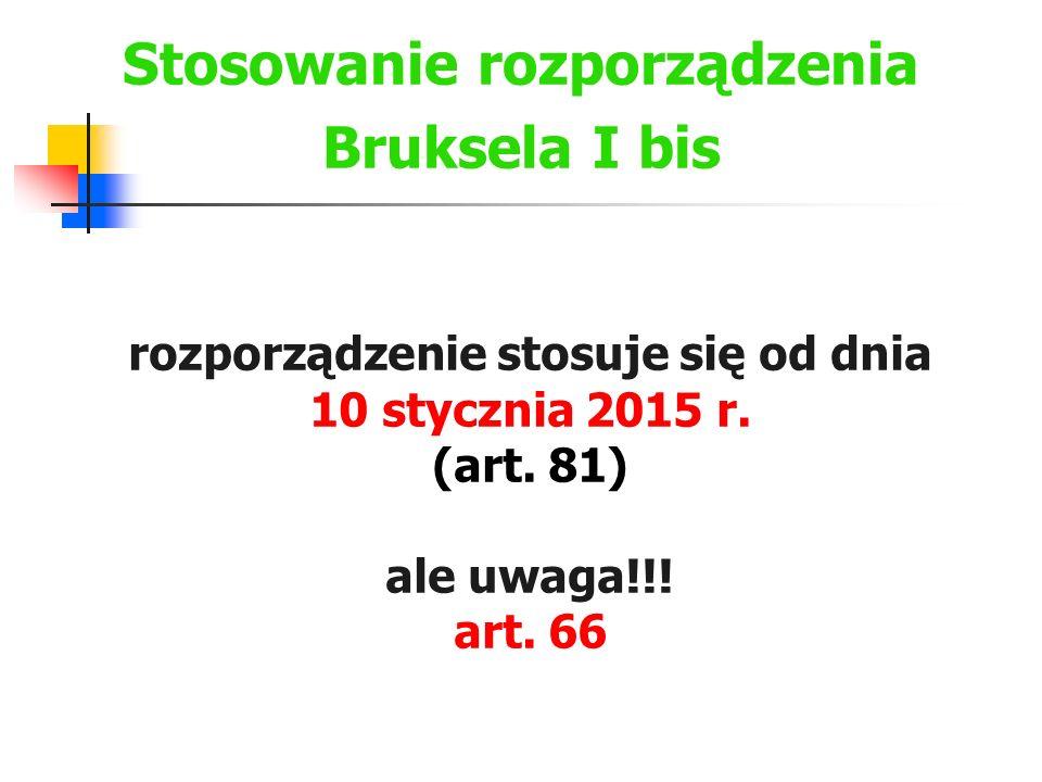 Stosowanie rozporządzenia Bruksela I bis rozporządzenie stosuje się od dnia 10 stycznia 2015 r. (art. 81) ale uwaga!!! art. 66