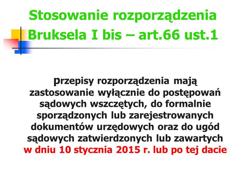 Stosowanie rozporządzenia Bruksela I bis – art.66 ust.1 p rzepisy rozporządzenia mają zastosowanie wyłącznie do postępowań sądowych wszczętych, do for