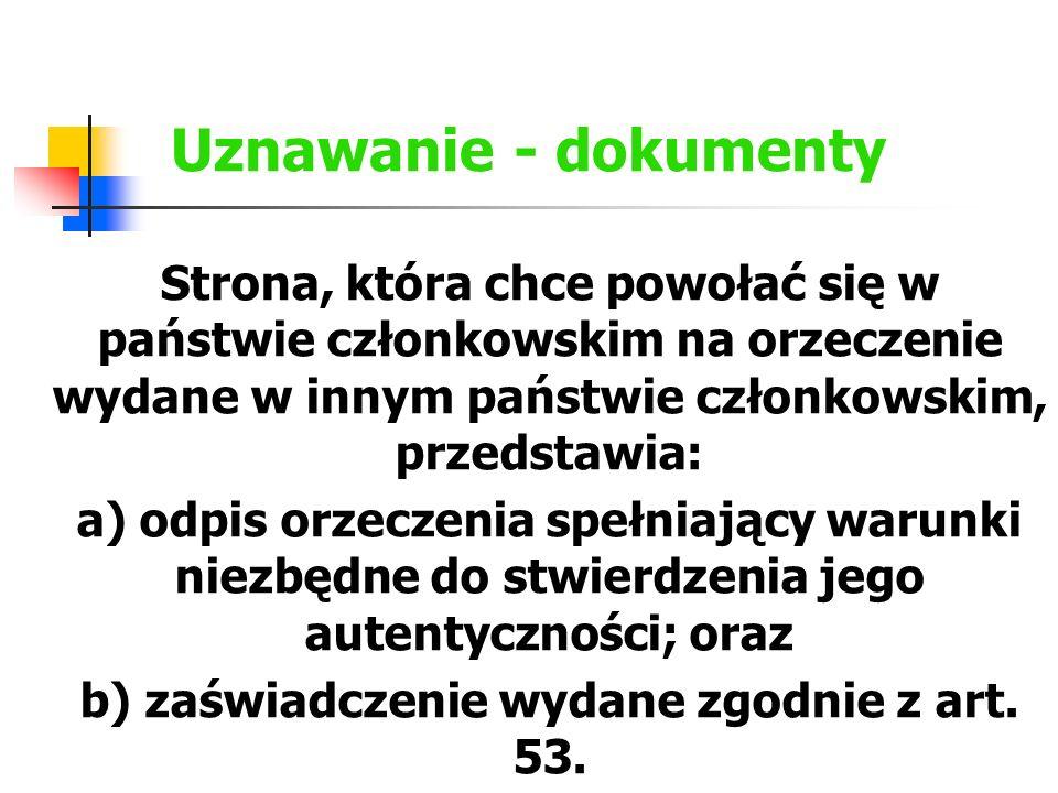 Uznawanie - dokumenty Strona, która chce powołać się w państwie członkowskim na orzeczenie wydane w innym państwie członkowskim, przedstawia: a) odpis