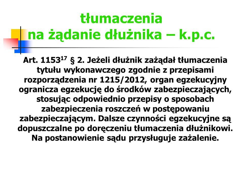 tłumaczenia na żądanie dłużnika – k.p.c. Art. 1153 17 § 2. Jeżeli dłużnik zażądał tłumaczenia tytułu wykonawczego zgodnie z przepisami rozporządzenia