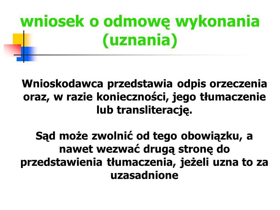 wniosek o odmowę wykonania (uznania) Wnioskodawca przedstawia odpis orzeczenia oraz, w razie konieczności, jego tłumaczenie lub transliterację. Sąd mo