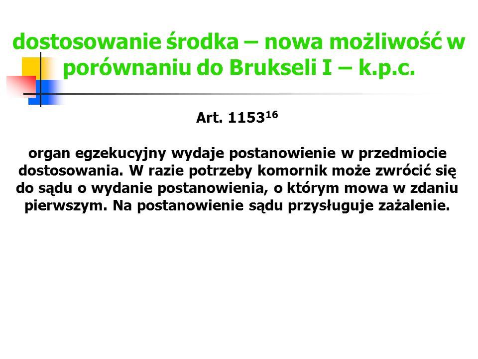 dostosowanie środka – nowa możliwość w porównaniu do Brukseli I – k.p.c. Art. 1153 16 organ egzekucyjny wydaje postanowienie w przedmiocie dostosowani