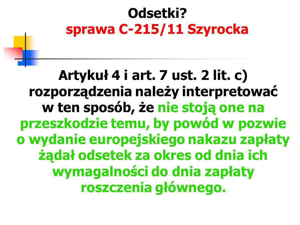 Odsetki? sprawa C-215/11 Szyrocka Artykuł 4 i art. 7 ust. 2 lit. c) rozporządzenia należy interpretować w ten sposób, że nie stoją one na przeszkodzie