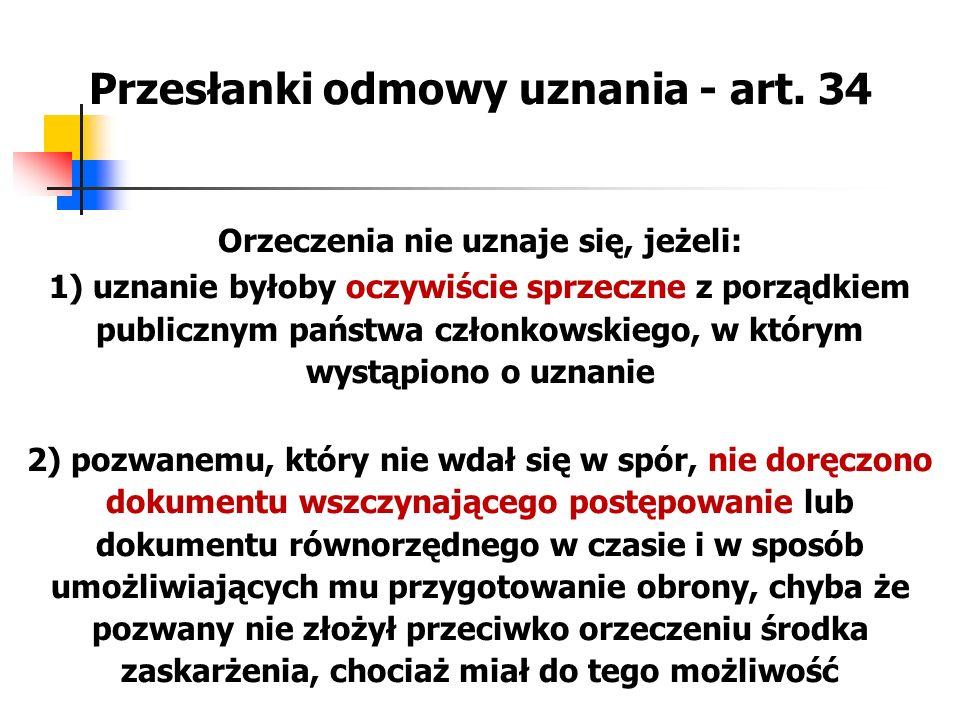 Przesłanki odmowy uznania - art. 34 Orzeczenia nie uznaje się, jeżeli: 1) uznanie byłoby oczywiście sprzeczne z porządkiem publicznym państwa członkow