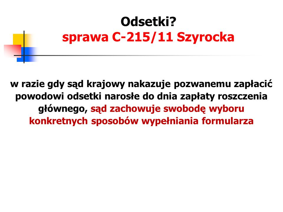 Odsetki? sprawa C-215/11 Szyrocka w razie gdy sąd krajowy nakazuje pozwanemu zapłacić powodowi odsetki narosłe do dnia zapłaty roszczenia głównego, są