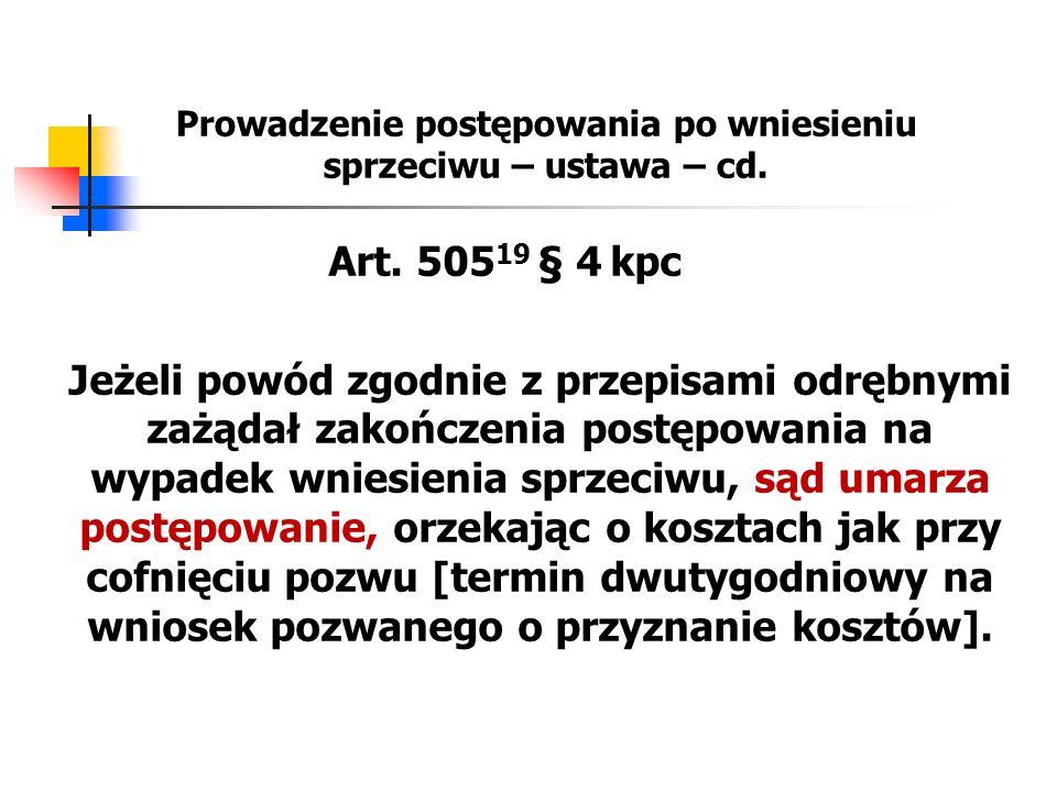 Prowadzenie postępowania po wniesieniu sprzeciwu – ustawa – cd. Art. 505 19 § 4 kpc Jeżeli powód zgodnie z przepisami odrębnymi zażądał zakończenia po