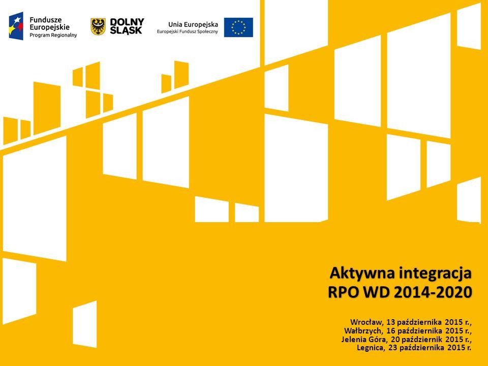 Kliknij, aby dodać tytuł prezentacji Aktywna integracja RPO WD 2014-2020 Wrocław, 13 października 2015 r., Wałbrzych, 16 października 2015 r., Jelenia Góra, 20 październik 2015 r., Legnica, 23 października 2015 r.